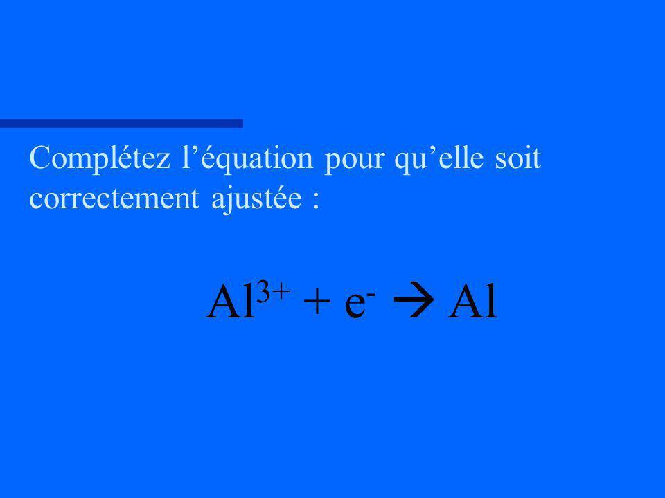 Complétez léquation pour quelle soit correctement ajustée : Al 3+ + e - Al