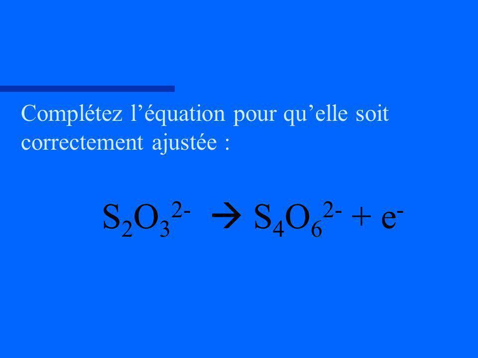 Complétez léquation pour quelle soit correctement ajustée : S 2 O 3 2- S 4 O 6 2- + e -