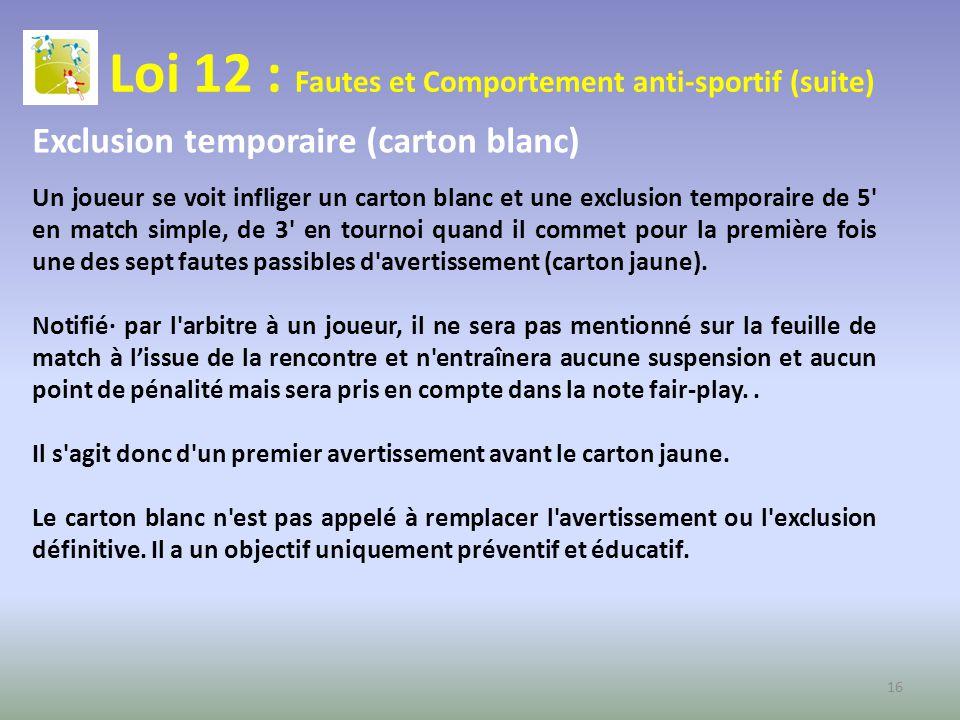 Loi 12 : Fautes et Comportement anti-sportif (suite) Exclusion temporaire (carton blanc) Un joueur se voit infliger un carton blanc et une exclusion t