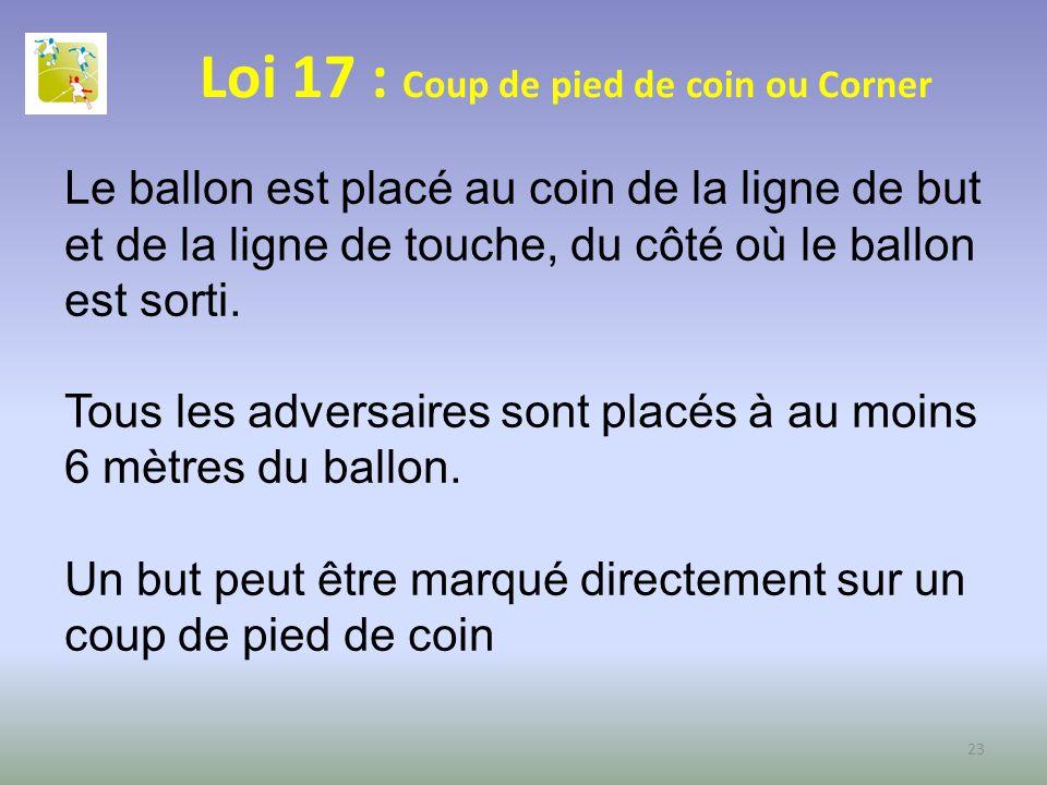 Loi 17 : Coup de pied de coin ou Corner Le ballon est placé au coin de la ligne de but et de la ligne de touche, du côté où le ballon est sorti. Tous