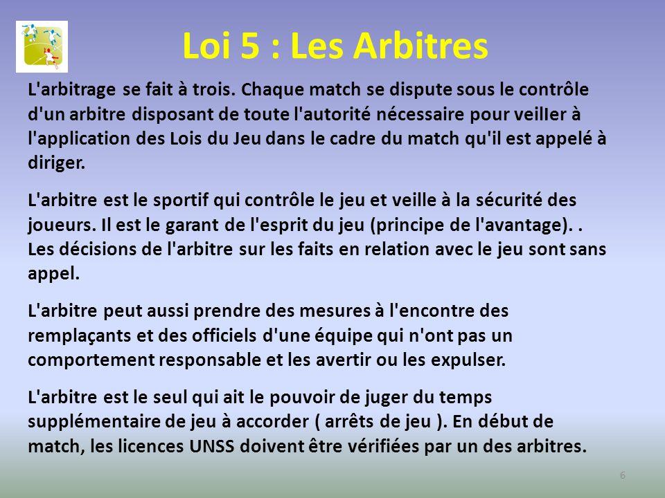 Loi 5 : Les Arbitres L'arbitrage se fait à trois. Chaque match se dispute sous le contrôle d'un arbitre disposant de toute l'autorité nécessaire pour