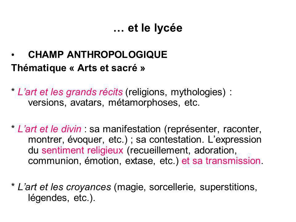 … et le lycée CHAMP ANTHROPOLOGIQUE Thématique « Arts et sacré » * Lart et les grands récits (religions, mythologies) : versions, avatars, métamorphos