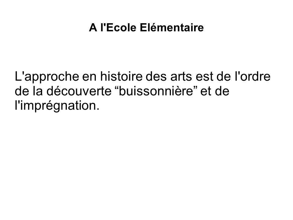 A l'Ecole Elémentaire L'approche en histoire des arts est de l'ordre de la découverte buissonnière et de l'imprégnation.