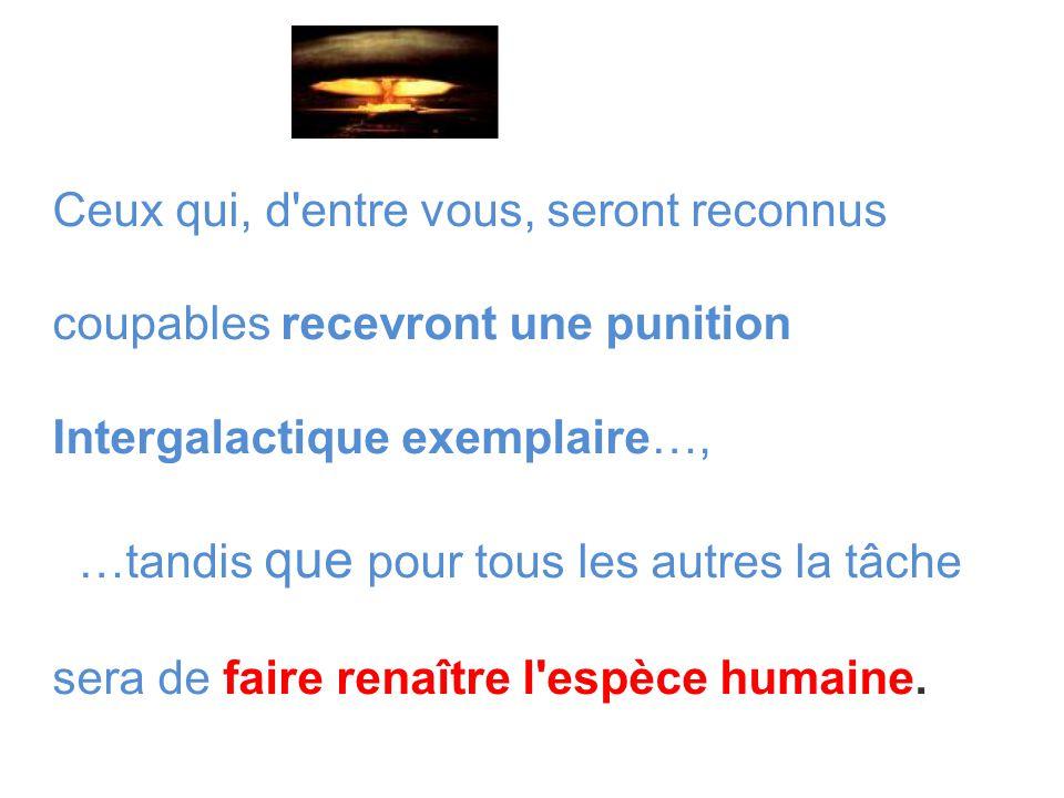 Ceux qui, d entre vous, seront reconnus coupables recevront une punition Intergalactique exemplaire…, …tandis que pour tous les autres la tâche sera de faire renaître l espèce humaine.