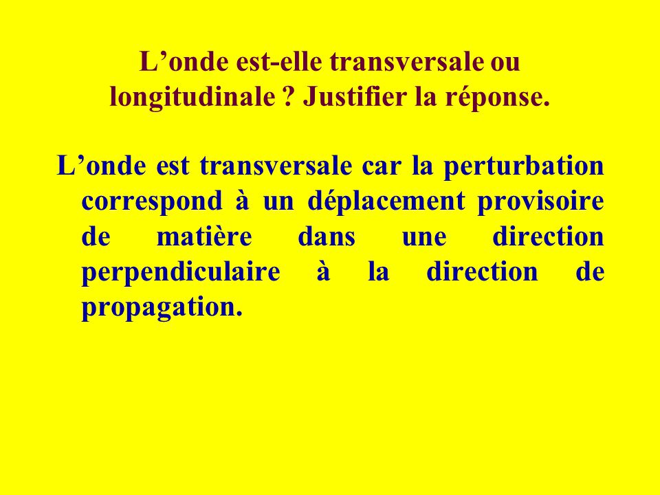 Londe est-elle transversale ou longitudinale ? Justifier la réponse. Londe est transversale car la perturbation correspond à un déplacement provisoire