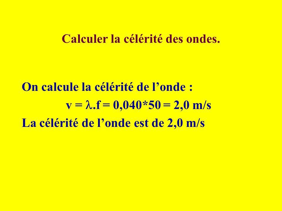 Calculer la célérité des ondes. On calcule la célérité de londe : v =.f = 0,040*50 = 2,0 m/s La célérité de londe est de 2,0 m/s