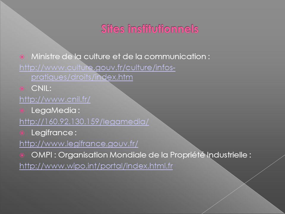 Ministre de la culture et de la communication : http://www.culture.gouv.fr/culture/infos- pratiques/droits/index.htm CNIL: http://www.cnil.fr/ LegaMedia : http://160.92.130.159/legamedia/ Legifrance : http://www.legifrance.gouv.fr/ OMPI : Organisation Mondiale de la Propriété Industrielle : http://www.wipo.int/portal/index.html.fr