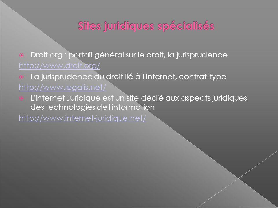 Droit.org : portail général sur le droit, la jurisprudence http://www.droit.org/ La jurisprudence du droit lié à l Internet, contrat-type http://www.legalis.net/ L internet Juridique est un site dédié aux aspects juridiques des technologies de l information http://www.internet-juridique.net/