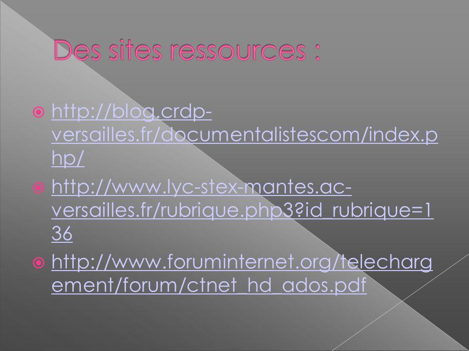 http://blog.crdp- versailles.fr/documentalistescom/index.p hp/ http://blog.crdp- versailles.fr/documentalistescom/index.p hp/ http://www.lyc-stex-mantes.ac- versailles.fr/rubrique.php3?id_rubrique=1 36 http://www.lyc-stex-mantes.ac- versailles.fr/rubrique.php3?id_rubrique=1 36 http://www.foruminternet.org/telecharg ement/forum/ctnet_hd_ados.pdf http://www.foruminternet.org/telecharg ement/forum/ctnet_hd_ados.pdf