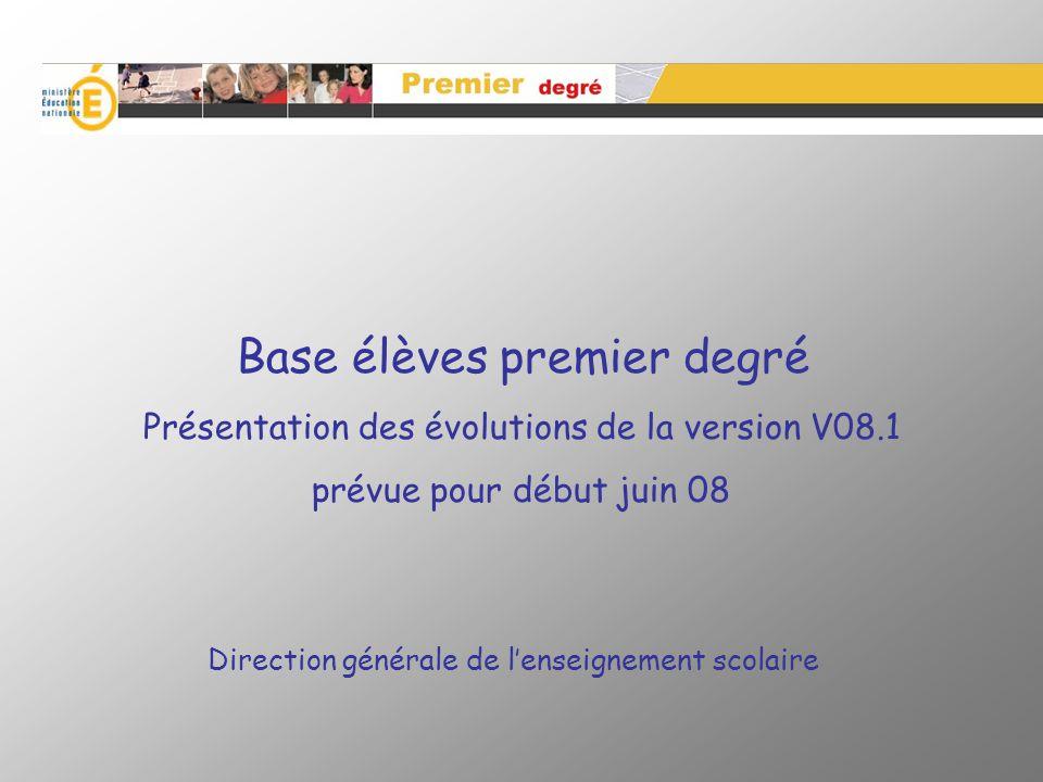 Base élèves premier degré Présentation des évolutions de la version V08.1 prévue pour début juin 08 Direction générale de lenseignement scolaire