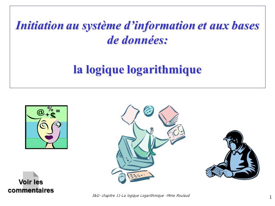 I&G- chapitre 11-La logique Logarithmique -Mme Roulaud 1 Initiation au système dinformation et aux bases de données: la logique logarithmique Voir les