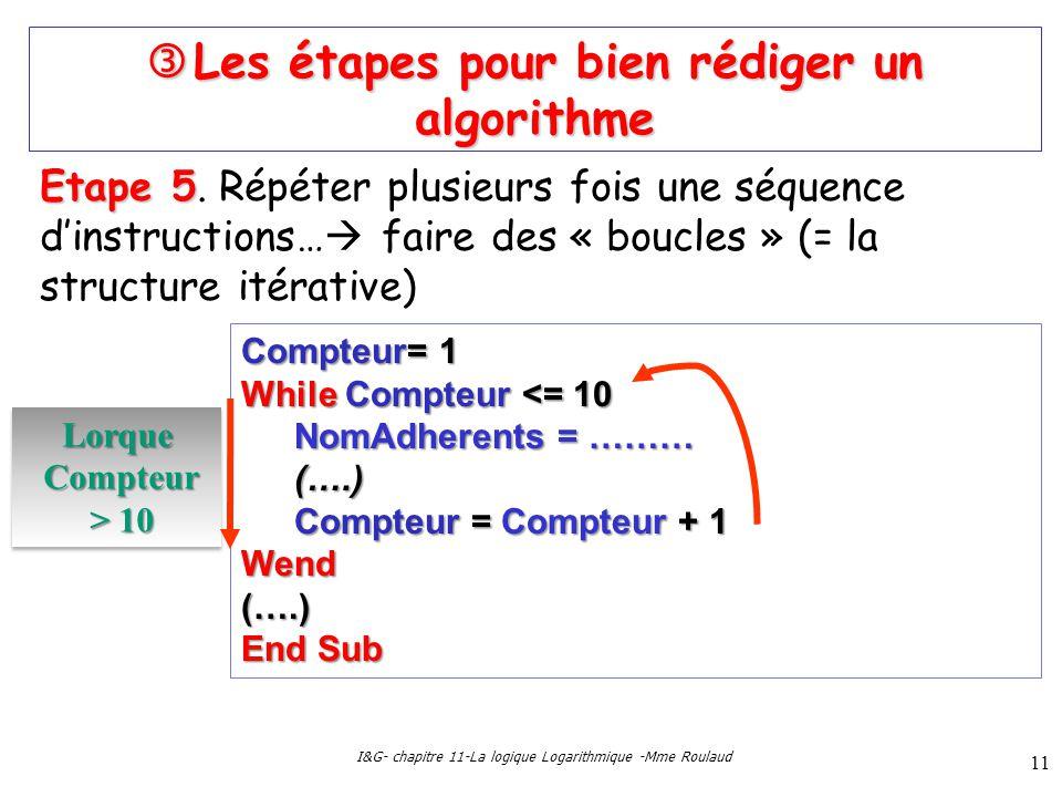 I&G- chapitre 11-La logique Logarithmique -Mme Roulaud 11 Les étapes pour bien rédiger un algorithme Les étapes pour bien rédiger un algorithme Etape 5 Etape 5.