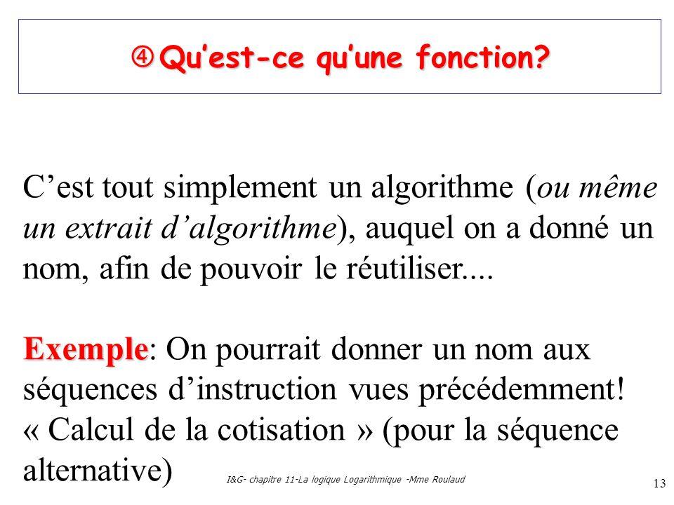 I&G- chapitre 11-La logique Logarithmique -Mme Roulaud 13 Quest-ce quune fonction? Quest-ce quune fonction? Cest tout simplement un algorithme (ou mêm
