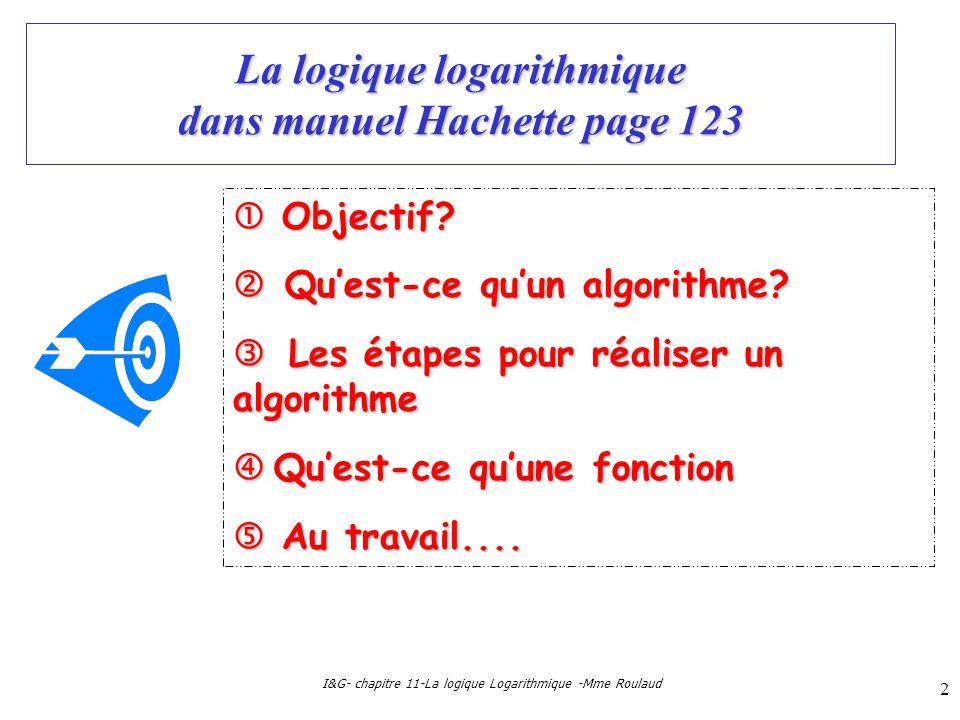 I&G- chapitre 11-La logique Logarithmique -Mme Roulaud 2 La logique logarithmique dans manuel Hachette page 123 Objectif? Objectif? Quest-ce quun algo