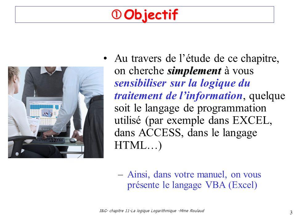 I&G- chapitre 11-La logique Logarithmique -Mme Roulaud 3 Objectif Objectif simplementAu travers de létude de ce chapitre, on cherche simplement à vous sensibiliser sur la logique du traitement de linformation, quelque soit le langage de programmation utilisé (par exemple dans EXCEL, dans ACCESS, dans le langage HTML…) –Ainsi, dans votre manuel, on vous présente le langage VBA (Excel)