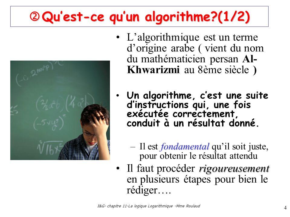 I&G- chapitre 11-La logique Logarithmique -Mme Roulaud 4 Quest-ce quun algorithme?(1/2) Quest-ce quun algorithme?(1/2) Lalgorithmique est un terme dorigine arabe ( vient du nom du mathématicien persan Al- Khwarizmi au 8ème siècle ) Un algorithme, cest une suite dinstructions qui, une fois exécutée correctement, conduit à un résultat donné.