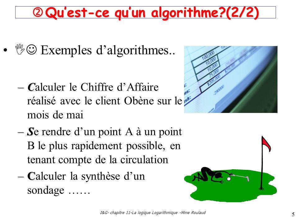 I&G- chapitre 11-La logique Logarithmique -Mme Roulaud 5 Quest-ce quun algorithme?(2/2) Quest-ce quun algorithme?(2/2) Exemples dalgorithmes.. –C –Cal