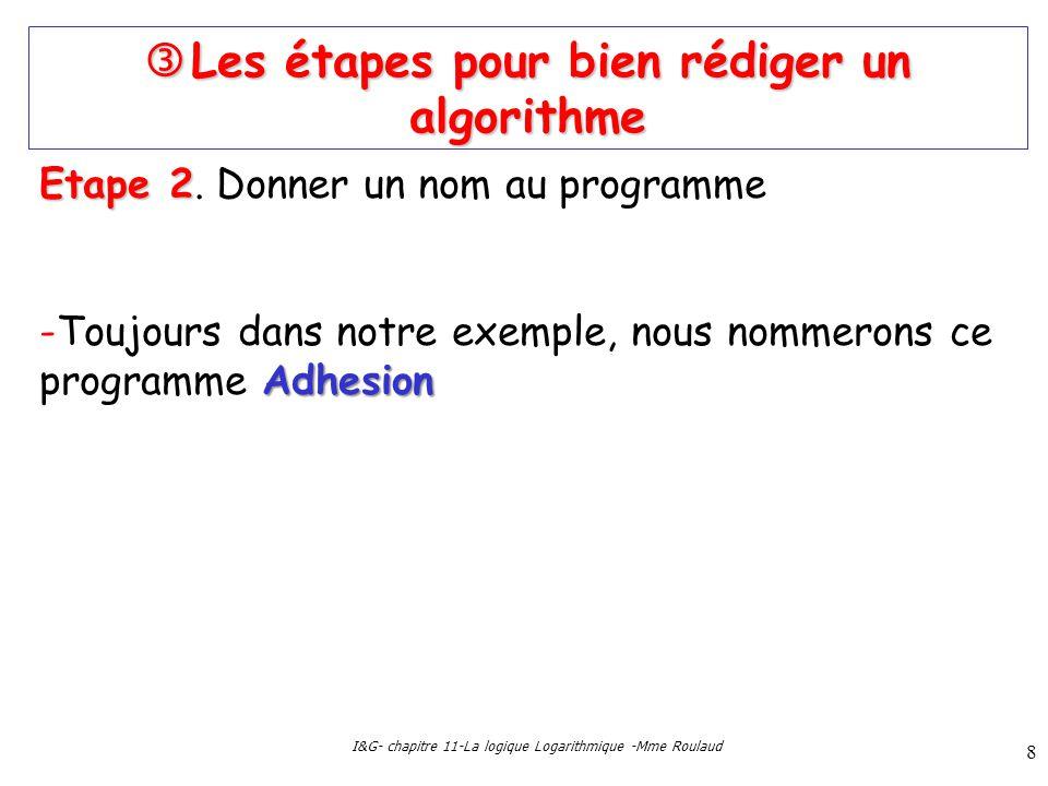 I&G- chapitre 11-La logique Logarithmique -Mme Roulaud 8 Les étapes pour bien rédiger un algorithme Les étapes pour bien rédiger un algorithme Etape 2