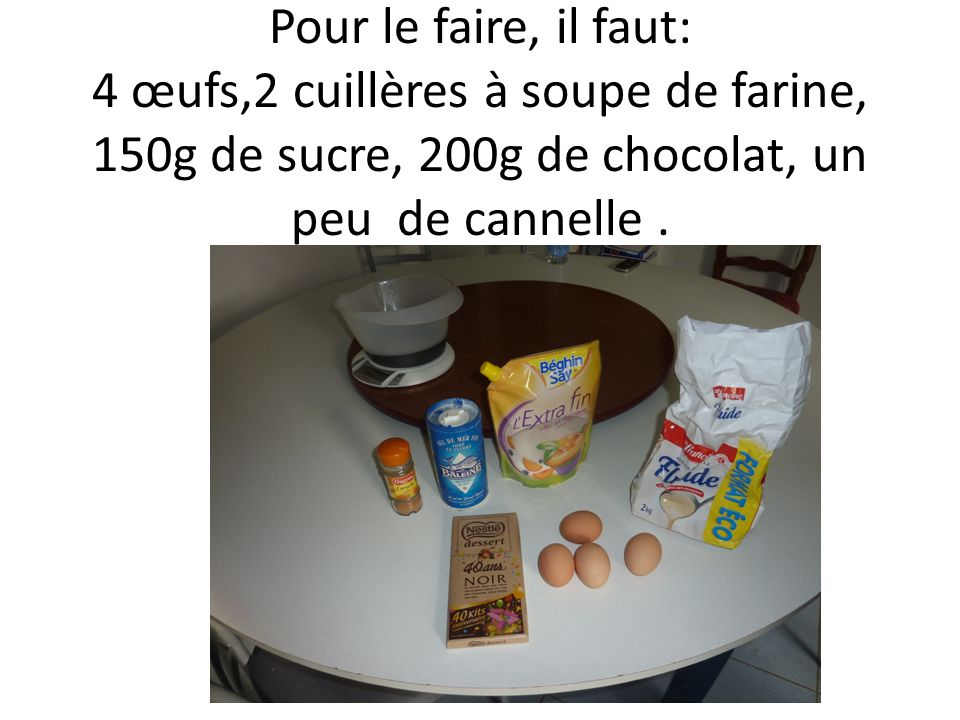 Pour le faire, il faut: 4 œufs,2 cuillères à soupe de farine, 150g de sucre, 200g de chocolat, un peu de cannelle.