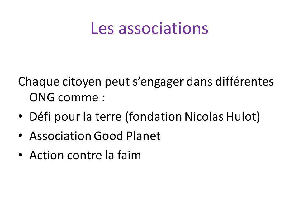 Les associations Chaque citoyen peut sengager dans différentes ONG comme : Défi pour la terre (fondation Nicolas Hulot) Association Good Planet Action