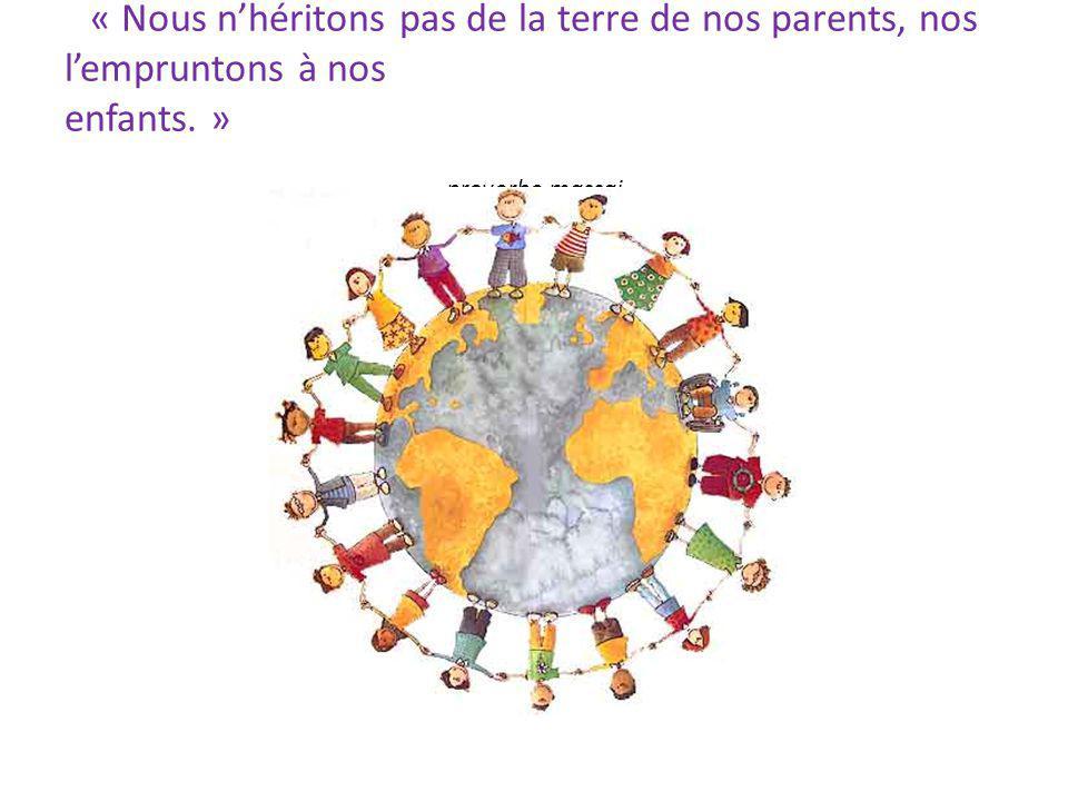 « Nous nhéritons pas de la terre de nos parents, nos lempruntons à nos enfants. » proverbe massai