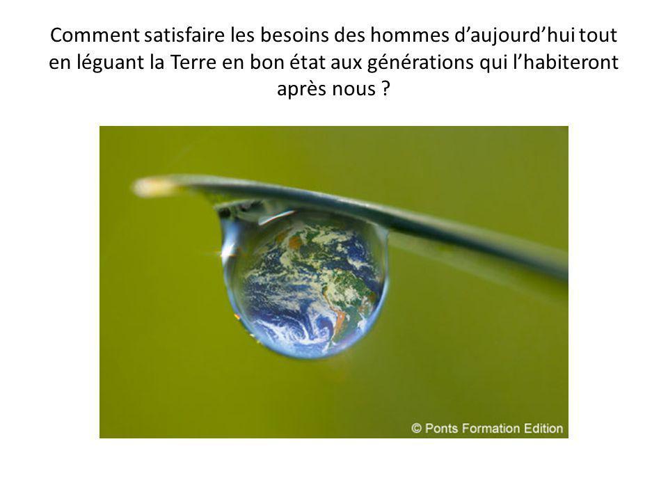 Comment satisfaire les besoins des hommes daujourdhui tout en léguant la Terre en bon état aux générations qui lhabiteront après nous ?