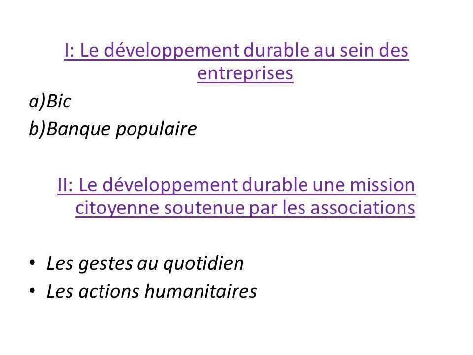 I: Le développement durable au sein des entreprises a)Bic b)Banque populaire II: Le développement durable une mission citoyenne soutenue par les assoc