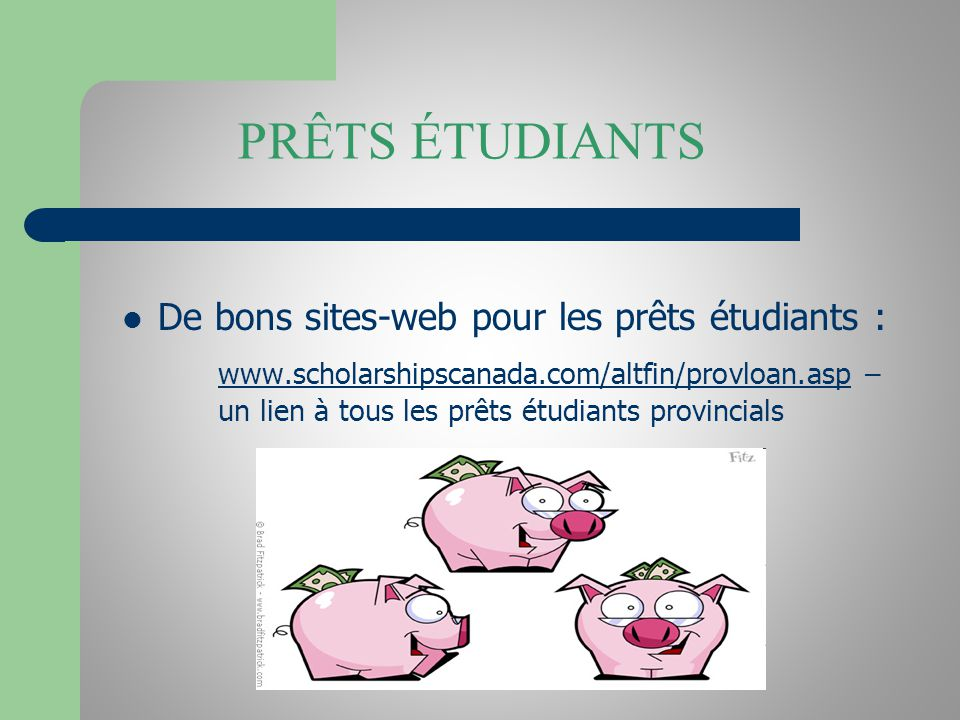 PRÊTS ÉTUDIANTS De bons sites-web pour les prêts étudiants : www.scholarshipscanada.com/altfin/provloan.aspwww.scholarshipscanada.com/altfin/provloan.asp – un lien à tous les prêts étudiants provincials