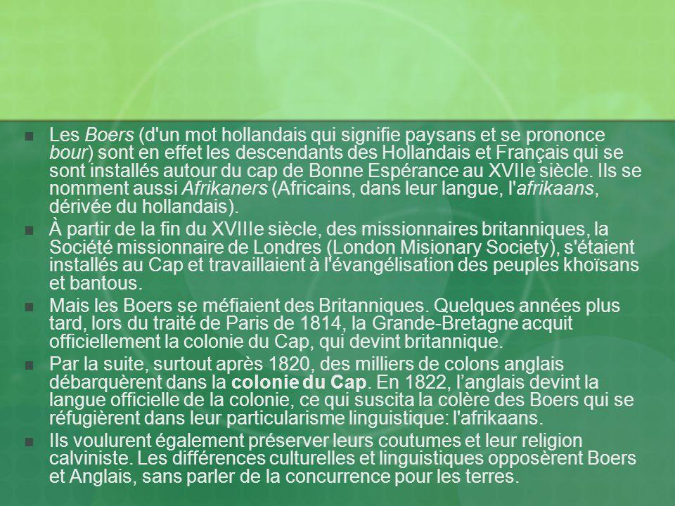 Les Boers (d un mot hollandais qui signifie paysans et se prononce bour) sont en effet les descendants des Hollandais et Français qui se sont installés autour du cap de Bonne Espérance au XVIIe siècle.
