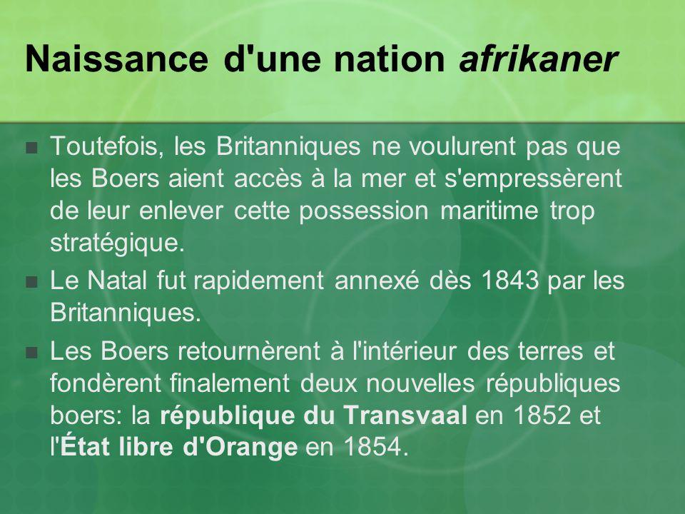 Naissance d une nation afrikaner Toutefois, les Britanniques ne voulurent pas que les Boers aient accès à la mer et s empressèrent de leur enlever cette possession maritime trop stratégique.
