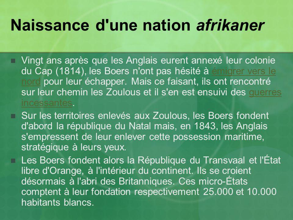 Naissance d une nation afrikaner Vingt ans après que les Anglais eurent annexé leur colonie du Cap (1814), les Boers n ont pas hésité à émigrer vers le nord pour leur échapper.