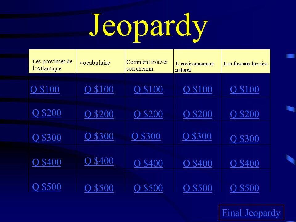 Jeopardy Les provinces de lAtlantique vocabulaire Comment trouver son chemin Q $100 Q $200 Q $300 Q $400 Q $500 Q $100 Q $200 Q $300 Q $400 Q $500 Final Jeopardy
