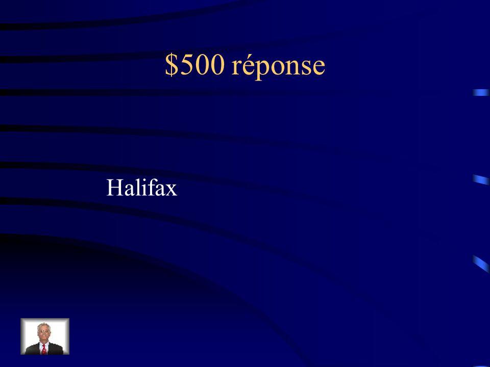 $500 Question La capitale de cette province est lun des plus grands ports de pêche au monde et la plus grande base navale militaire du Canada.