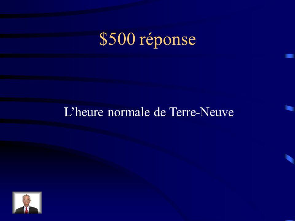 $500 Question Le fuseau horaire utilisé à Terre Neuve sappelle