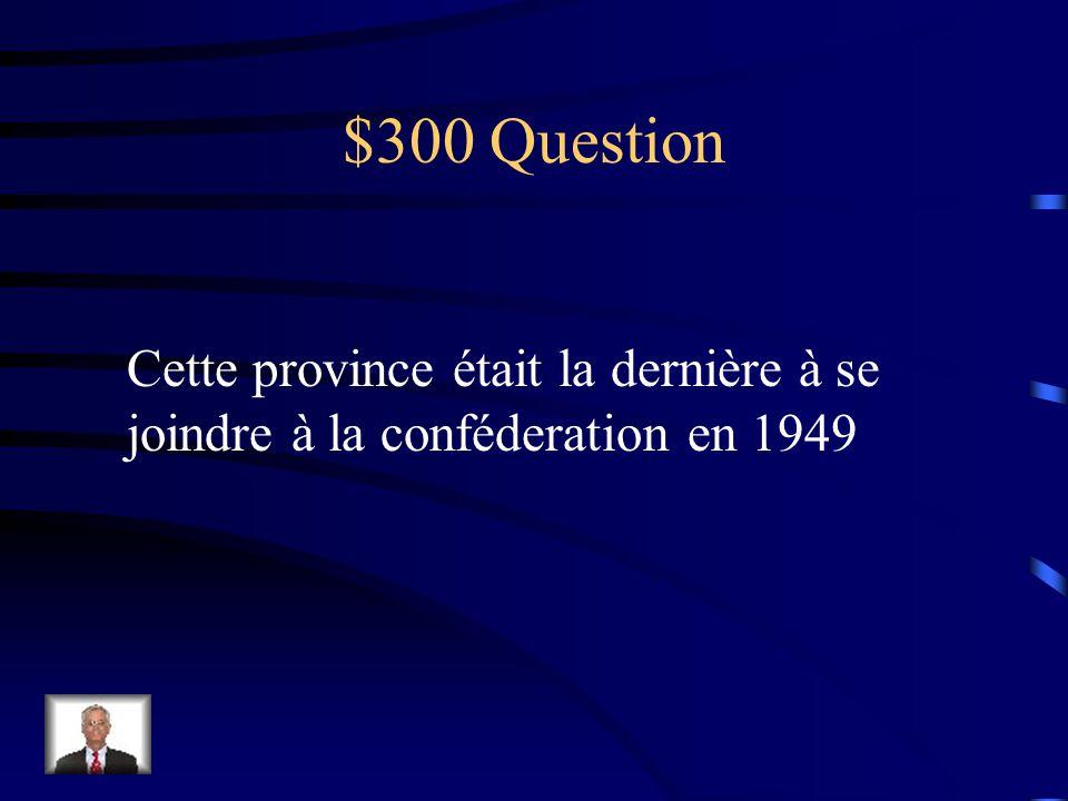 $300 Question Cette province était la dernière à se joindre à la conféderation en 1949