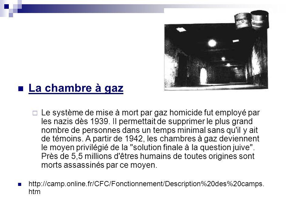 La chambre à gaz Le système de mise à mort par gaz homicide fut employé par les nazis dès 1939. Il permettait de supprimer le plus grand nombre de per