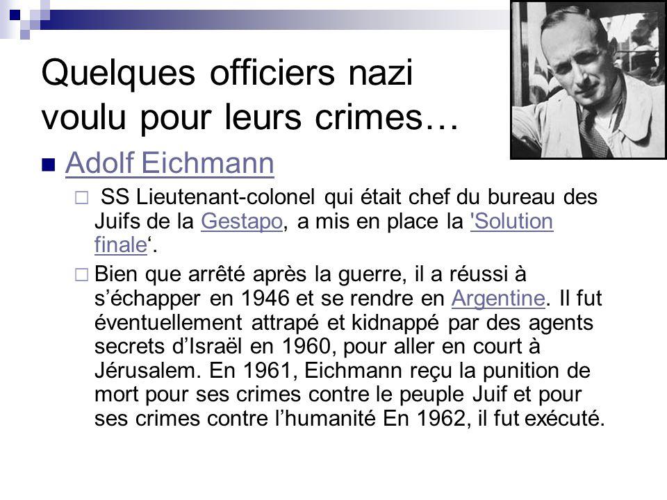 Quelques officiers nazi voulu pour leurs crimes… Adolf Eichmann SS Lieutenant-colonel qui était chef du bureau des Juifs de la Gestapo, a mis en place la Solution finale.GestapoSolution Bien que arrêté après la guerre, il a réussi à séchapper en 1946 et se rendre en Argentine.