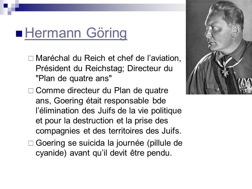 Hermann Göring Maréchal du Reich et chef de laviation, Président du Reichstag; Directeur du Plan de quatre ans Comme directeur du Plan de quatre ans, Goering était responsable bde lélimination des Juifs de la vie politique et pour la destruction et la prise des compagnies et des territoires des Juifs.