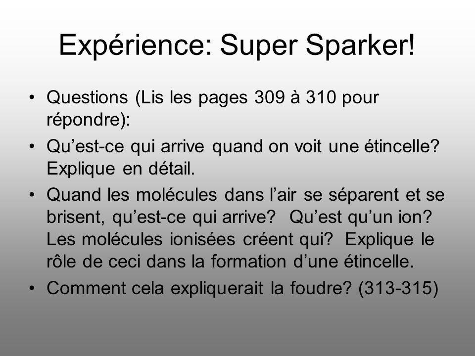 Expérience: Super Sparker! Questions (Lis les pages 309 à 310 pour répondre): Quest-ce qui arrive quand on voit une étincelle? Explique en détail. Qua