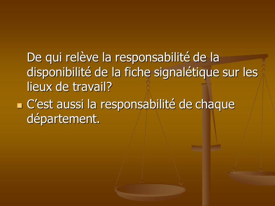 De qui relève la responsabilité de la disponibilité de la fiche signalétique sur les lieux de travail? Cest aussi la responsabilité de chaque départem