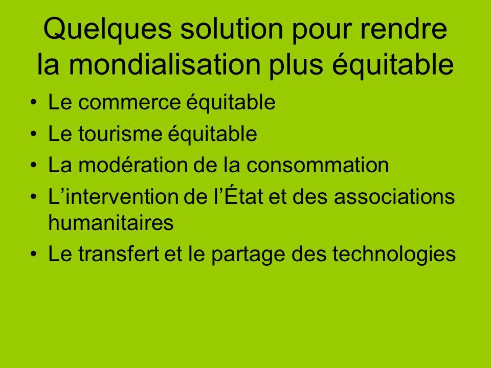 Quelques solution pour rendre la mondialisation plus équitable Le commerce équitable Le tourisme équitable La modération de la consommation Lintervent