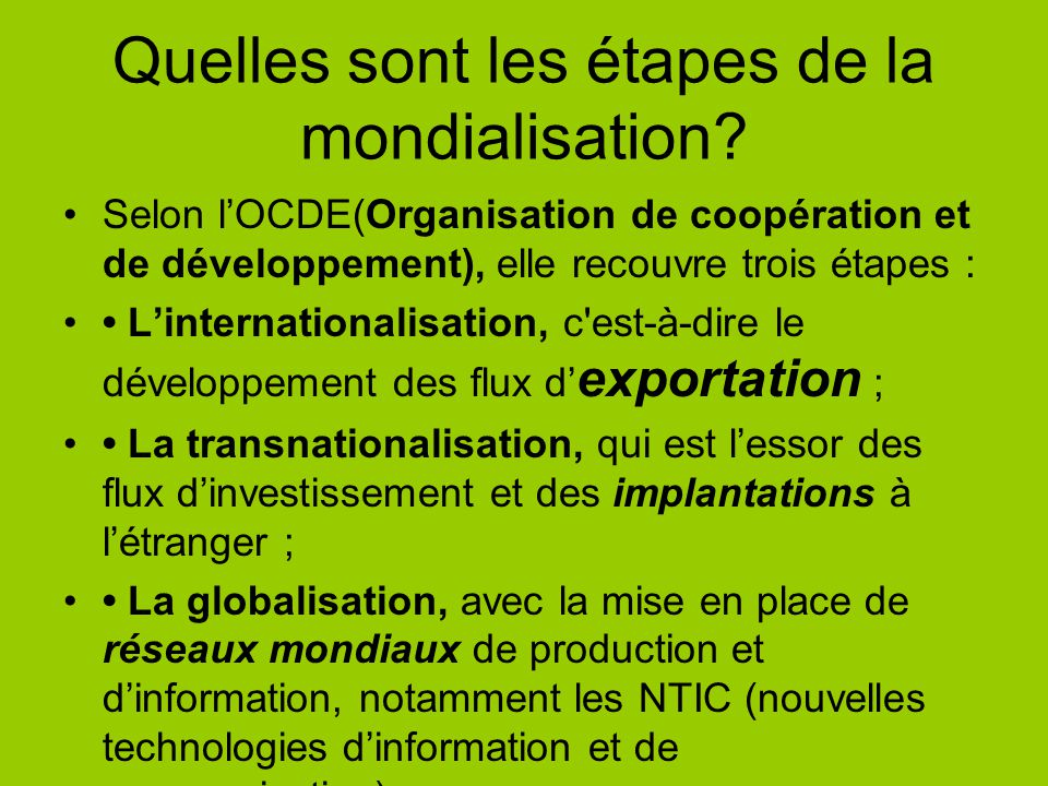 Quelles sont les étapes de la mondialisation? Selon lOCDE(Organisation de coopération et de développement), elle recouvre trois étapes : Linternationa