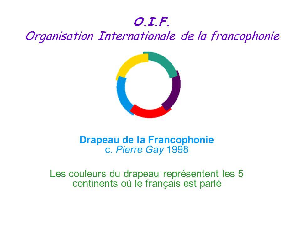 Drapeau de la Francophonie c. Pierre Gay 1998 Les couleurs du drapeau représentent les 5 continents où le français est parlé O.I.F. Organisation Inter