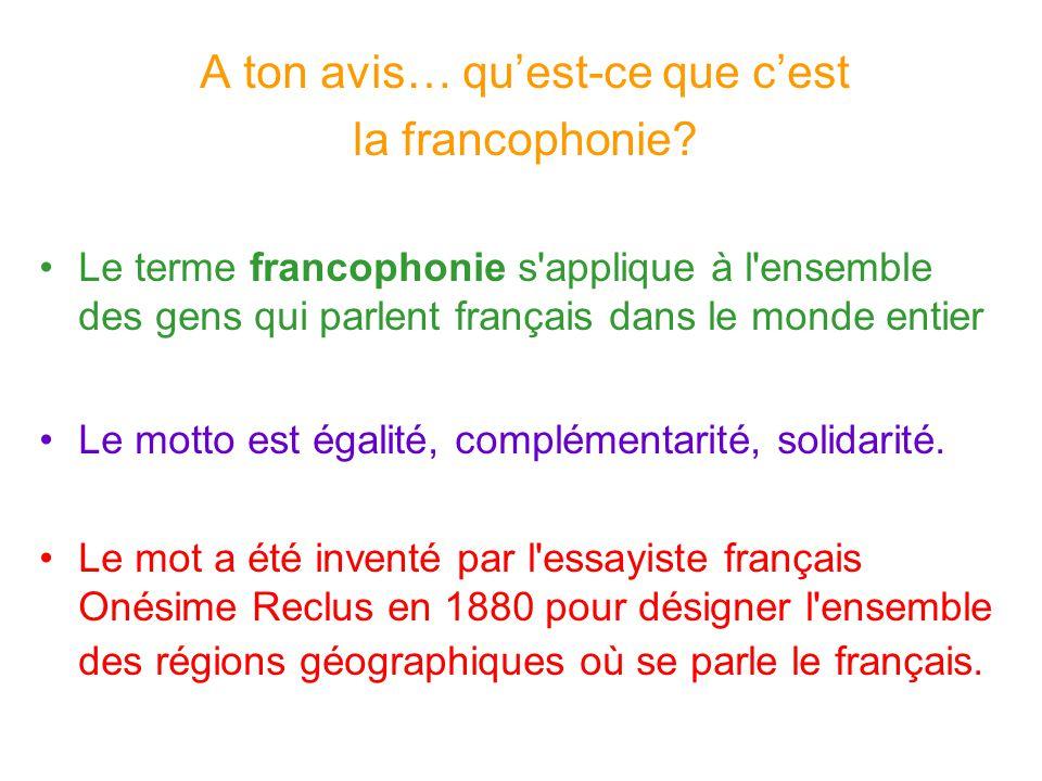 A ton avis… quest-ce que cest la francophonie? Le terme francophonie s'applique à l'ensemble des gens qui parlent français dans le monde entier Le mot