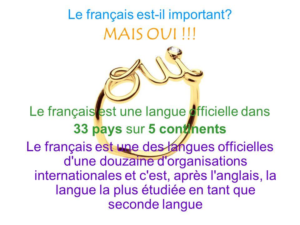 Le français est-il important? MAIS OUI !!! Le français est une langue officielle dans 33 pays sur 5 continents Le français est une des langues officie