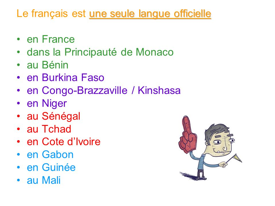 une seule langue officielle Le français est une seule langue officielle en France dans la Principauté de Monaco au Bénin en Burkina Faso en Congo-Braz