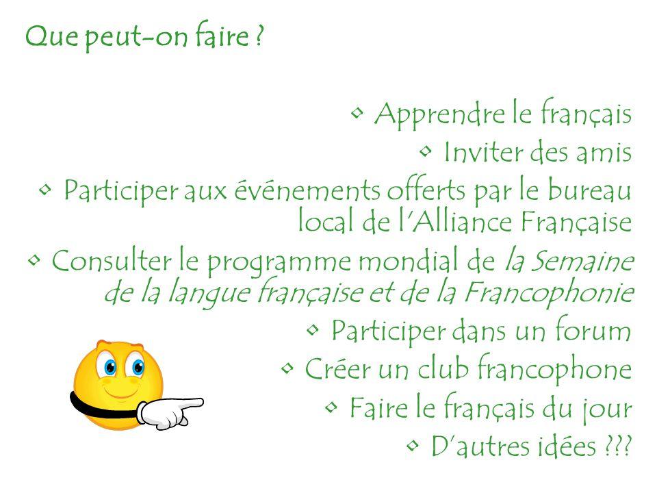 Que peut-on faire ? Apprendre le français Inviter des amis Participer aux événements offerts par le bureau local de l'Alliance Française Consulter le