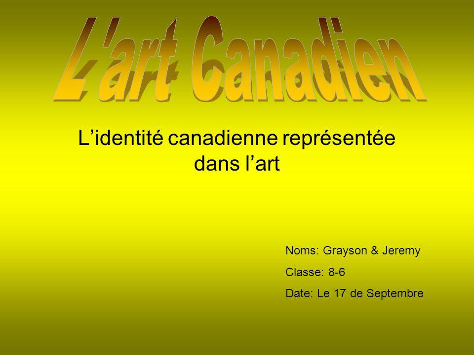 Lidentité canadienne représentée dans lart Noms: Grayson & Jeremy Classe: 8-6 Date: Le 17 de Septembre