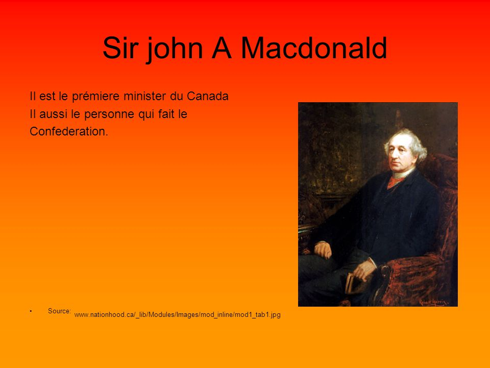 Sir john A Macdonald Il est le prémiere minister du Canada Il aussi le personne qui fait le Confederation.