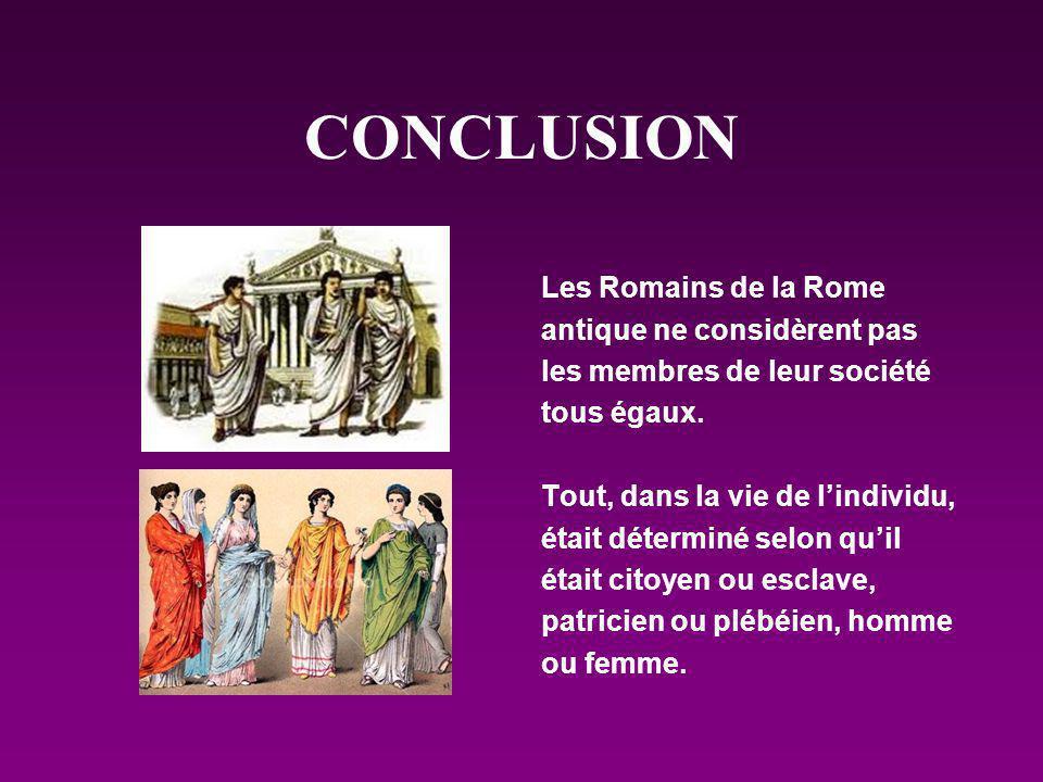 CONCLUSION Les Romains de la Rome antique ne considèrent pas les membres de leur société tous égaux. Tout, dans la vie de lindividu, était déterminé s